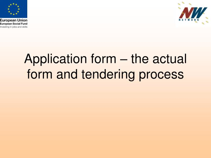 Application form – the actual form and tendering process