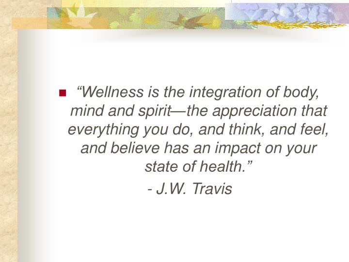 """Wellness is the integration of body, mind and spirit—the appreciation that everything you do, a..."