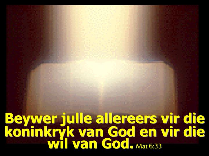 Beywer julle allereers vir die koninkryk van God en vir die wil van God.