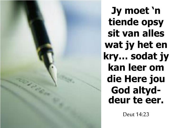Jy moet 'n tiende opsy sit van alles wat jy het en kry… sodat jy kan leer om die Here jou God altyd-deur te eer.