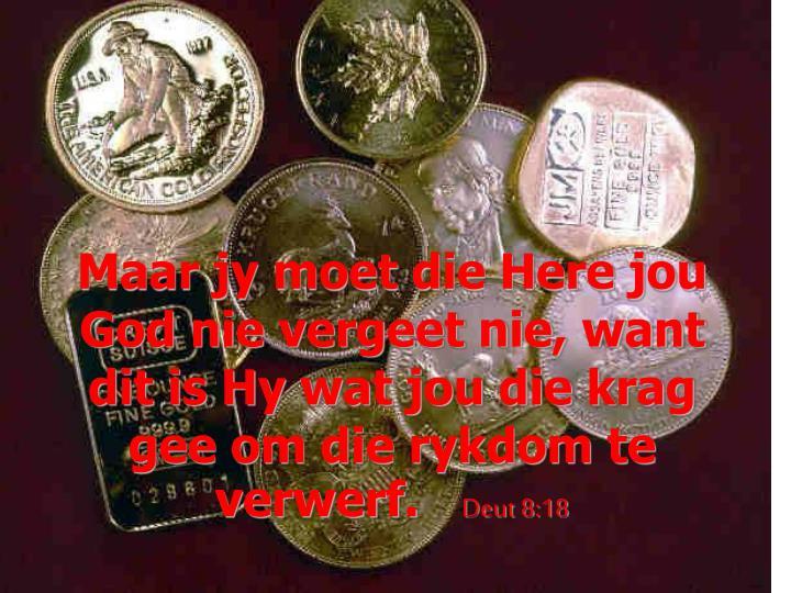 Maar jy moet die Here jou God nie vergeet nie, want dit is Hy wat jou die krag gee om die rykdom te verwerf.