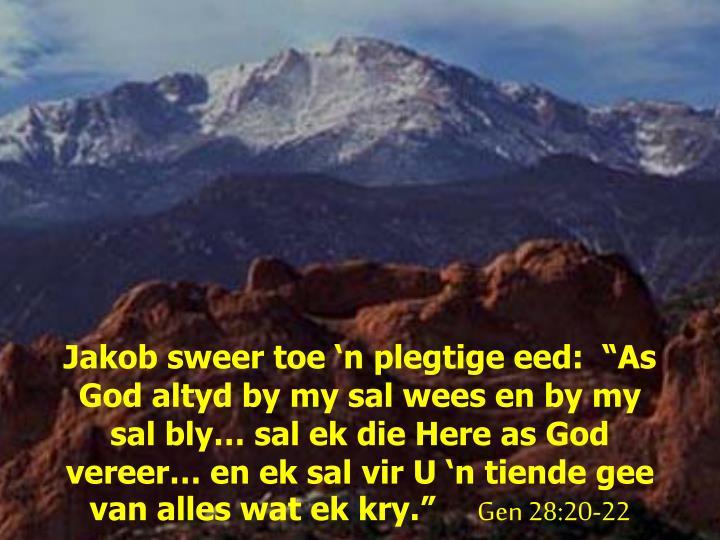 """Jakob sweer toe 'n plegtige eed:  """"As God altyd by my sal wees en by my sal bly… sal ek die Here as God vereer… en ek sal vir U 'n tiende gee van alles wat ek kry."""""""