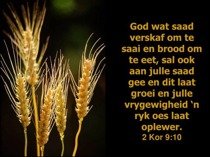 God wat saad verskaf om te saai en brood om te eet, sal ook aan julle saad gee en dit laat groei en julle vrygewigheid 'n ryk oes laat oplewer.