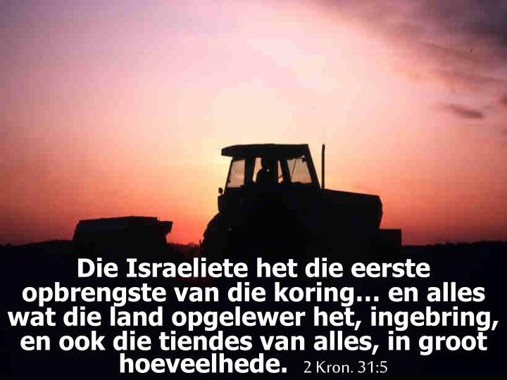 Die Israeliete het die eerste opbrengste van die koring… en alles wat die land opgelewer het, ingebring, en ook die tiendes van alles, in groot hoeveelhede.