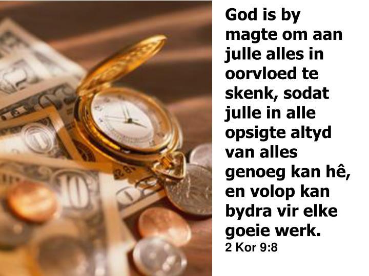 God is by magte om aan julle alles in oorvloed te skenk, sodat julle in alle opsigte altyd van alles genoeg kan h