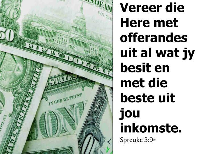 Vereer die Here met offerandes uit al wat jy besit en met die beste uit jou inkomste.