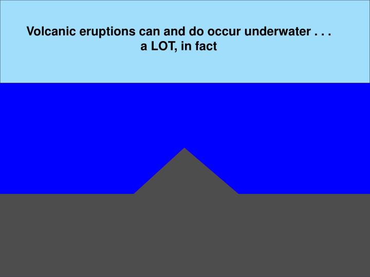 Volcanic eruptions can and do occur underwater . . . a LOT, in fact