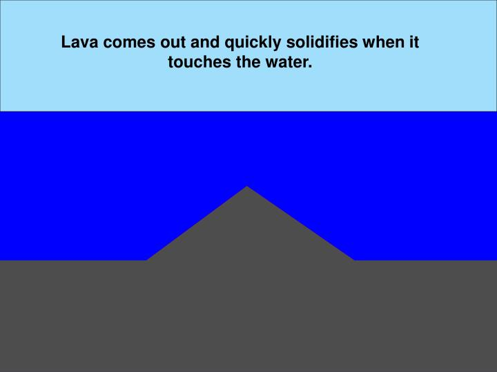 Lava comes out and quickly solidifies when it touches the water.