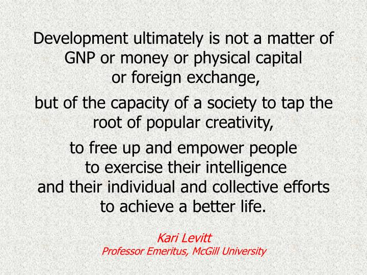 Development ultimately is not a matter of GNP or money or physical capital