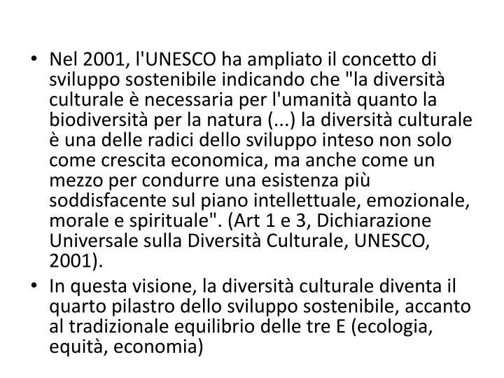 """Nel 2001, l'UNESCO ha ampliato il concetto di sviluppo sostenibile indicando che """"la diversità culturale è necessaria per l'umanità quanto la biodiversità per la natura (...) la diversità culturale è una delle radici dello sviluppo inteso non solo come crescita economica, ma anche come un mezzo per condurre una esistenza più soddisfacente sul piano intellettuale, emozionale, morale e spirituale"""". (Art 1 e 3, Dichiarazione Universale sulla Diversità Culturale, UNESCO, 2001)."""