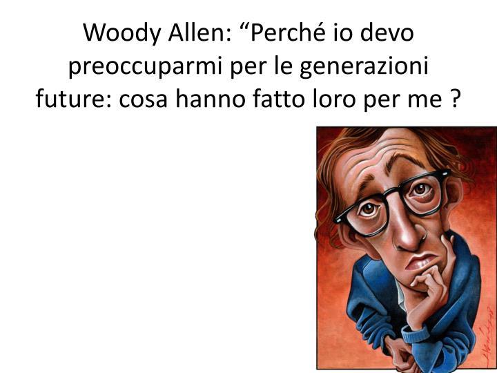 """Woody Allen: """"Perché io devo  preoccuparmi per le generazioni future: cosa hanno fatto loro per me ?"""