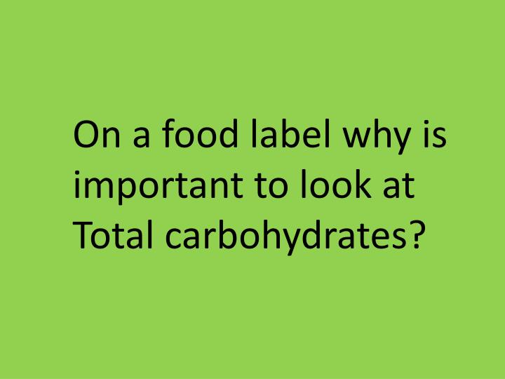 On a food label why is important to look at Total carbohydrates?