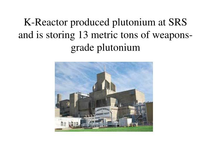 K-Reactor produced plutonium at SRS and is storing 13 metric tons of weapons-grade plutonium