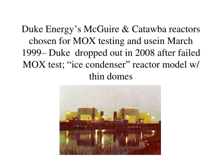 "Duke Energy's McGuire & Catawba reactors chosen for MOX testing and usein March 1999– Duke  dropped out in 2008 after failed MOX test; ""ice condenser"" reactor model w/ thin domes"