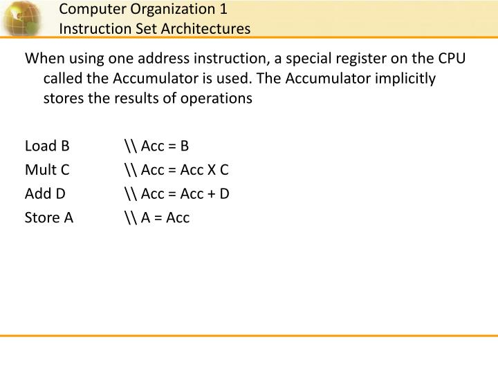 When using one address instruction, a special register on the CPU called the Accumulator is used. The Accumulator implicitly stores the results of operations