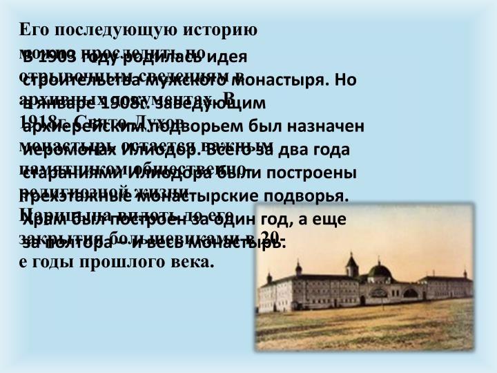Его последующую историю можно проследить по отрывочным сведениям в архивных документах. В 1918г. Свято-Духов монастырь остается важным памятником общественно-религиозной жизни Царицына вплоть до его закрытия большевиками в 20-е годы прошлого века.