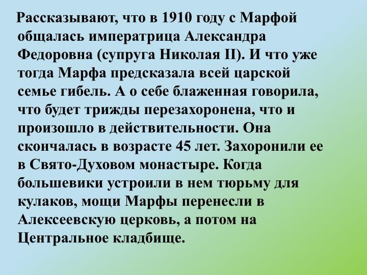 Рассказывают, что в 1910 году с Марфой общалась императрица Александра Федоровна (супруга Николая II). И что уже тогда Марфа предсказала всей царской семье гибель. А о себе блаженная говорила, что будет трижды перезахоронена, что и произошло в действительности. Она скончалась в возрасте 45 лет. Захоронили ее в Свято-Духовом монастыре. Когда большевики устроили в нем тюрьму для кулаков, мощи Марфы перенесли в Алексеевскую церковь, а потом на Центральное кладбище.