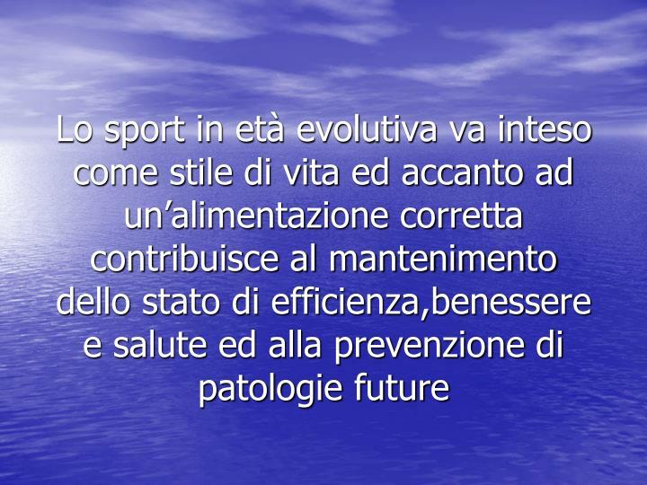 Lo sport in età evolutiva va inteso come stile di vita ed accanto ad un'alimentazione corretta contribuisce al mantenimento dello stato di efficienza,benessere e salute ed alla prevenzione di patologie future