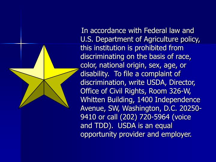 In accordance with Federal law and U.S. Department of Agriculture policy, this institution is prohibited from discriminating on the basis of race, color, national origin, sex, age, or disability.  To file a complaint of discrimination, write USDA, Director, Office of Civil Rights, Room 326-W, Whitten Building, 1400 Independence Avenue, SW, Washington, D.C. 20250-9410 or call (202) 720-5964 (voice and TDD).  USDA is an equal opportunity provider and employer.