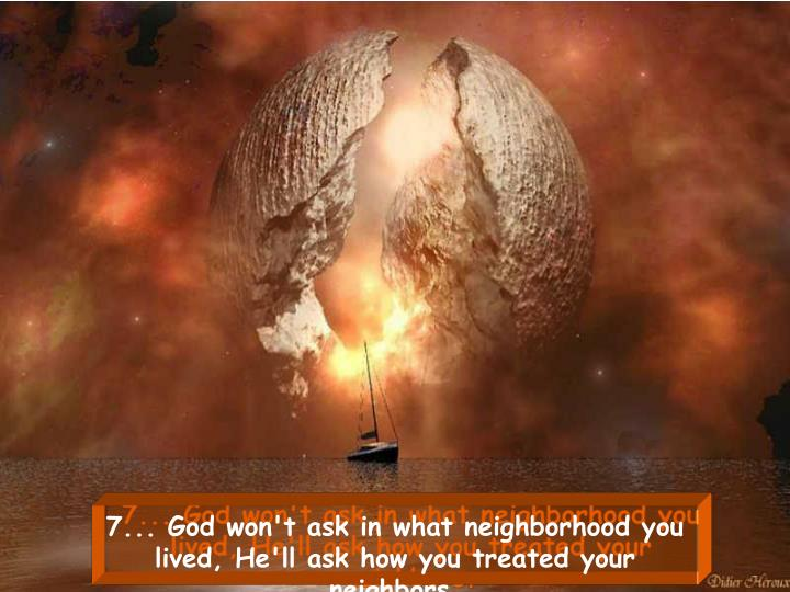 7... God won't ask in what neighborhood you lived, He'll ask how you treated your neighbors.