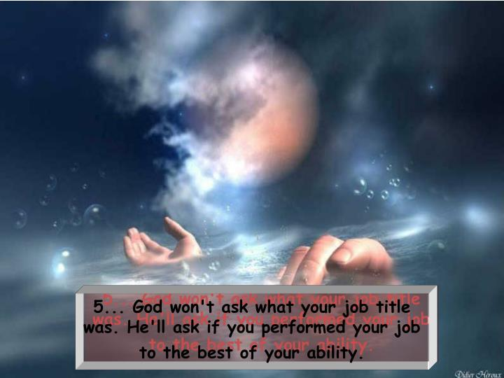 5... God won't ask what your job title was. He'll ask if you performed your job to the best of your ability.