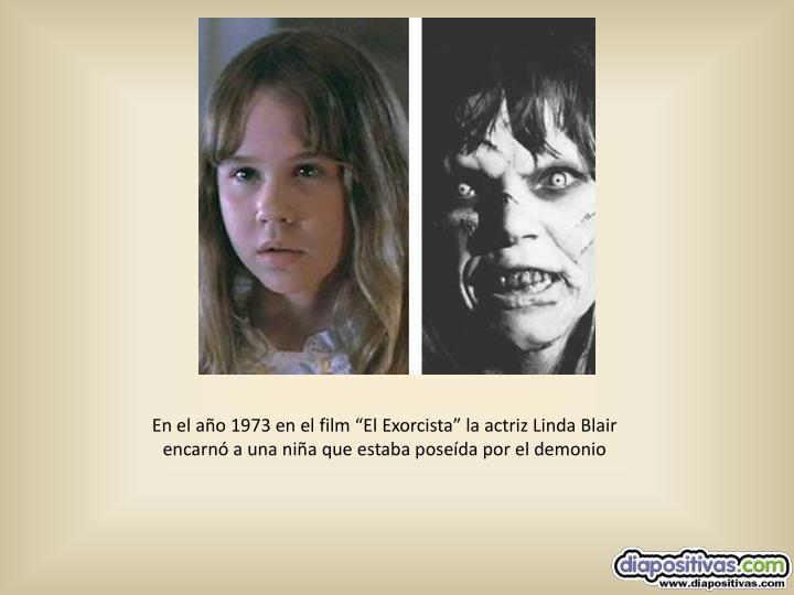 """En el año 1973 en el film """"El Exorcista"""" la actriz Linda Blair  encarnó a una niña que estaba poseída por el demonio"""