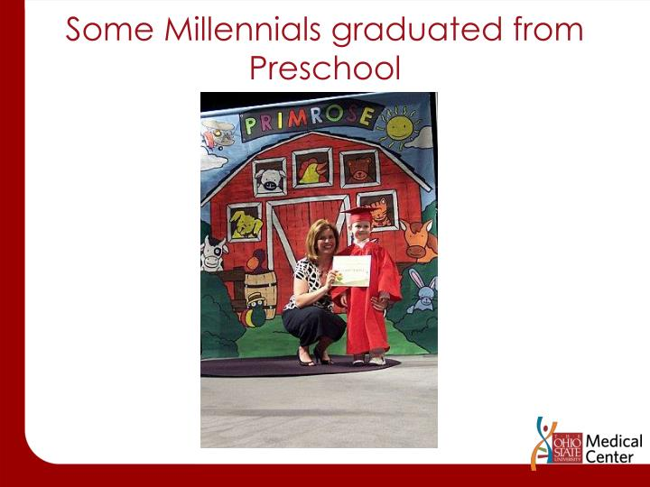 Some Millennials graduated from  Preschool