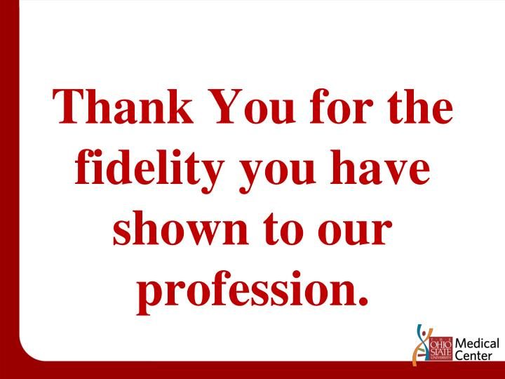 Thank You for the fidelity you have shown to our profession.