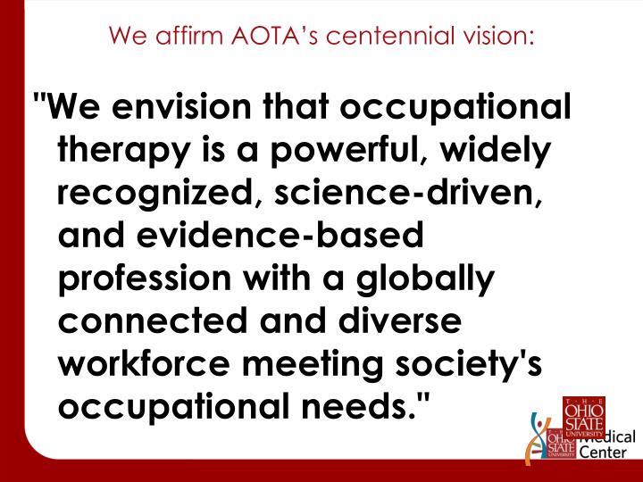 We affirm AOTA's centennial vision: