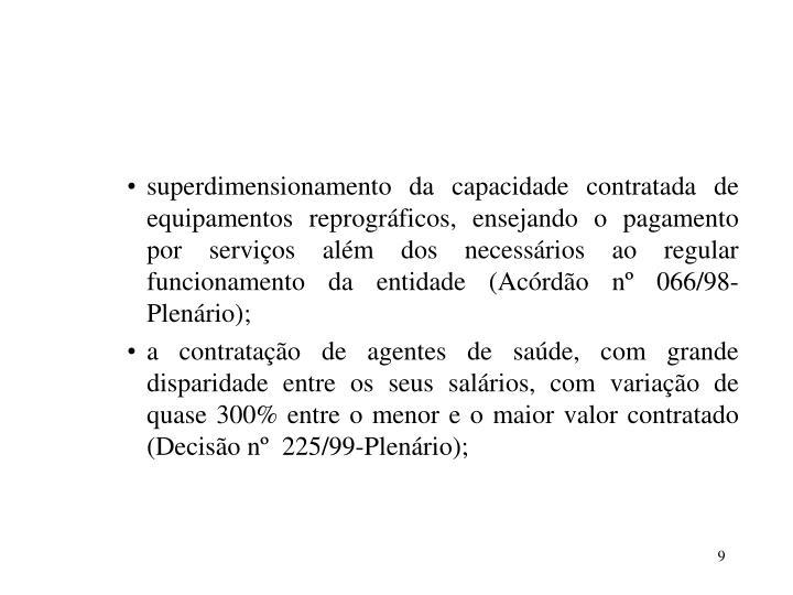 superdimensionamento da capacidade contratada de equipamentos reprográficos, ensejando o pagamento por serviços além dos necessários ao regular funcionamento da entidade (Acórdão nº 066/98-Plenário);