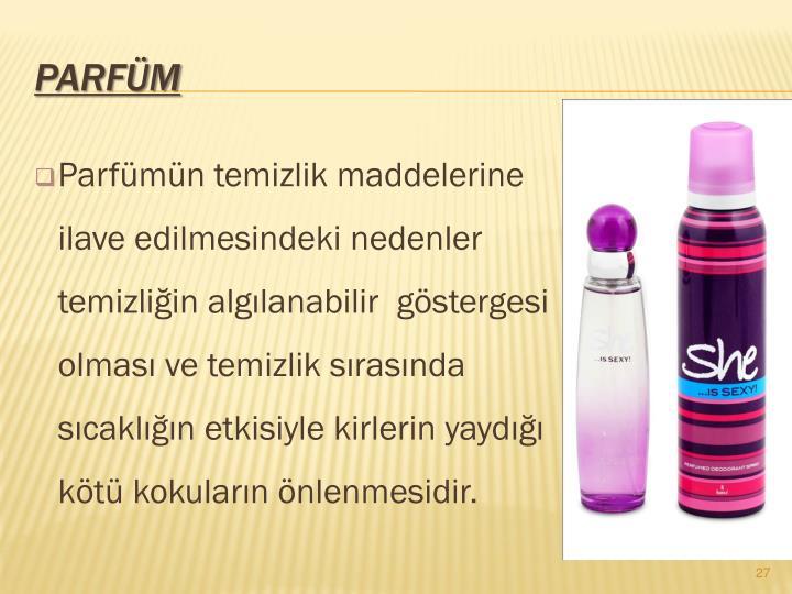 Parfmn temizlik maddelerine ilave edilmesindeki nedenler temizliin alglanabilir  gstergesi olmas ve temizlik srasnda scakln etkisiyle kirlerin yayd kt kokularn nlenmesidir.
