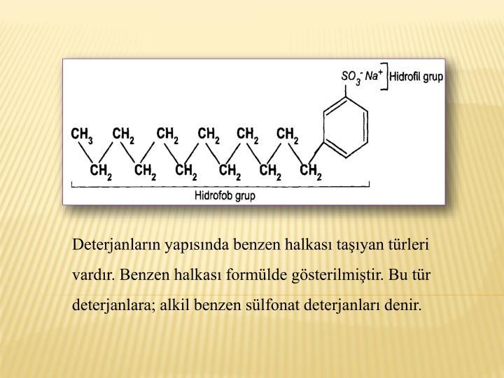 Deterjanlarn yapsnda benzen halkas tayan trleri vardr. Benzen halkas formlde gsterilmitir. Bu tr deterjanlara; alkil benzen slfonat deterjanlar denir.