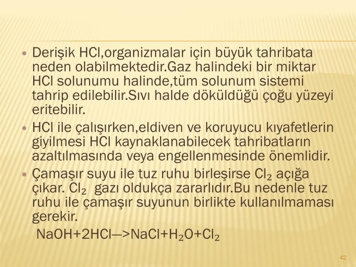 Deriik HCl,organizmalar iin byk tahribata neden olabilmektedir.Gaz halindeki bir miktar HCl solunumu halinde,tm solunum sistemi tahrip edilebilir.Sv halde dkld ou yzeyi eritebilir.