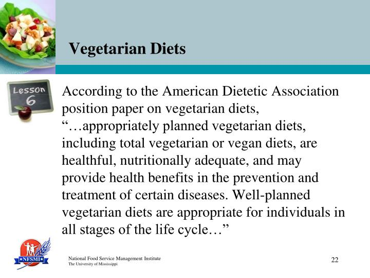 "According to the American Dietetic Association position paper on vegetarian diets, ""…appropriately planned vegetarian diets, including total vegetarian or vegan diets, are healthful, nutritionally adequate, and may provide health benefits in the prevention and treatment of certain diseases. Well-planned vegetarian diets are appropriate for individuals in all stages of the life cycle…"""
