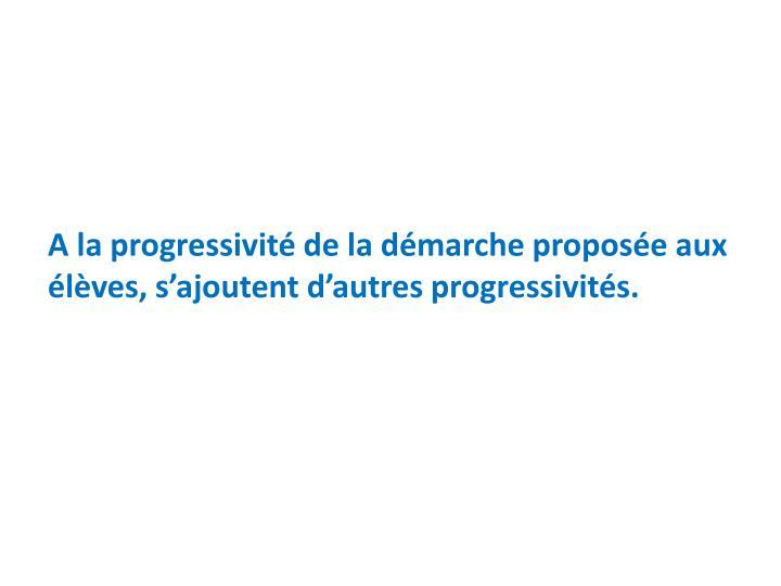 A la progressivité de la démarche proposée aux élèves, s'ajoutent d'autres progressivités.