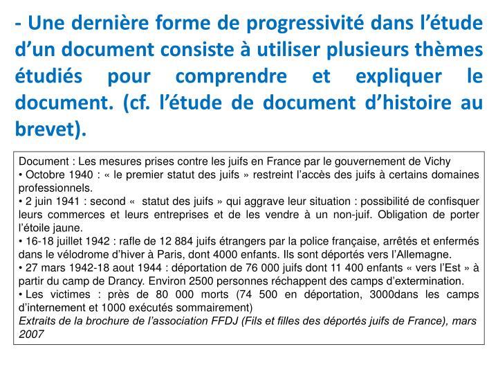 - Une dernière forme de progressivité dans l'étude d'un document consiste à utiliser plusieurs thèmes étudiés pour comprendre et expliquer le document. (cf. l'étude de document d'histoire au brevet).