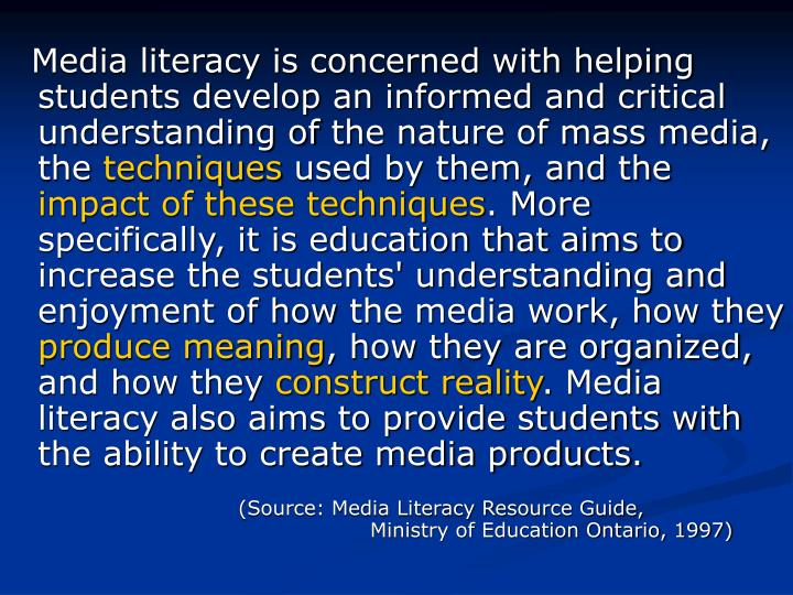 Media literacy is concerned with helping students develop an informed and critical understanding ofthe nature of mass media, the