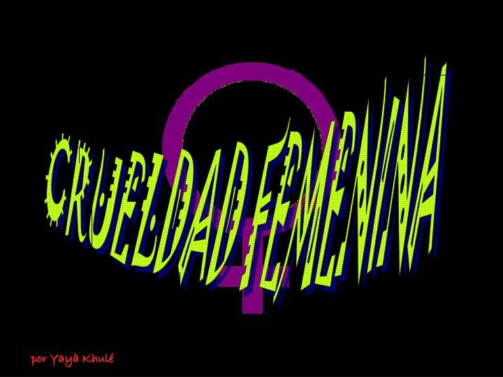 CRUELDAD FEMENINA