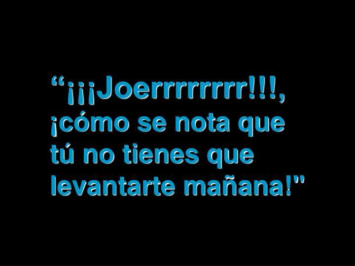 """""""¡¡¡Joerrrrrrrr!!!,"""