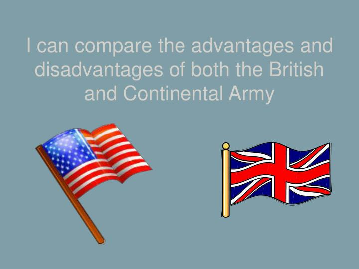I can compare the advantages and disadvantages of both the British and Continental Army