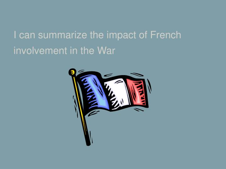 I can summarize the impact of French involvement in the War