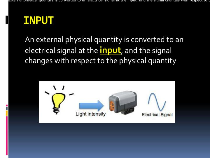 An external physical quantity is converted to an electrical signal at the input, and the signal changes with respect to the physical quantity
