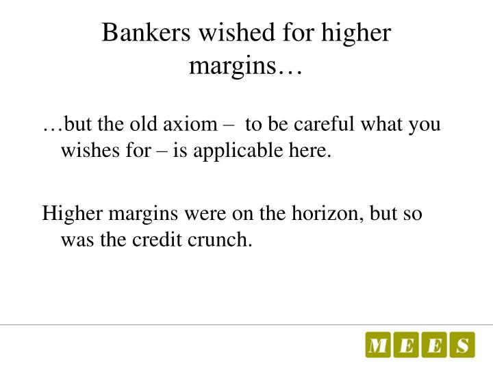 Bankers wished for higher margins…