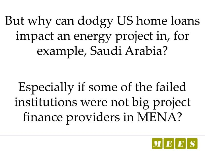 But why can dodgy US home loans impact an energy project in, for example, Saudi Arabia?