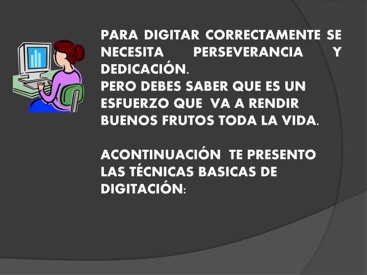 PARA DIGITAR CORRECTAMENTE SE NECESITA PERSEVERANCIA Y DEDICACIÓN.