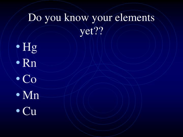 Do you know your elements yet??