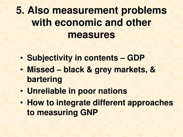 5. Also measurement problems with economic and other measures