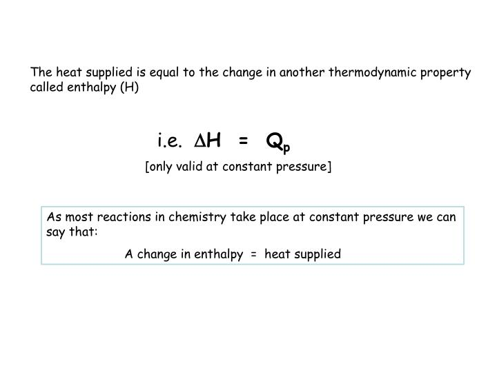 The heat supplied is equal to the change in another thermodynamic property called enthalpy (H)