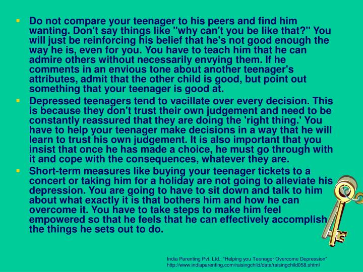 "Do not compare your teenager to his peers and find him wanting. Don't say things like ""why can't you be like that?"" You will just be reinforcing his belief that he's not good enough the way he is, even for you. You have to teach him that he can admire others without necessarily envying them. If he comments in an envious tone about another teenager's attributes, admit that the other child is good, but point out something that your teenager is good at."