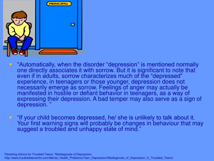 """Automatically, when the disorder ""depression"" is mentioned normally one directly associates it with sorrow. But it is significant to note that even if in adults, sorrow characterizes much of the ""depressed"" experience, in teenagers or those younger, depression does not necessarily emerge as sorrow. Feelings of anger may actually be manifested in hostile or defiant behavior in teenagers, as a way of expressing their depression. A bad temper may also serve as a sign of depression. """